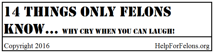 14 things only felons know... Why cry when you can laugh.