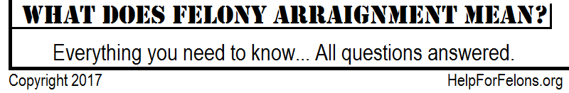 "Image banner stating, ""what is felony arraignment? Everything you need to know... Answers here."""