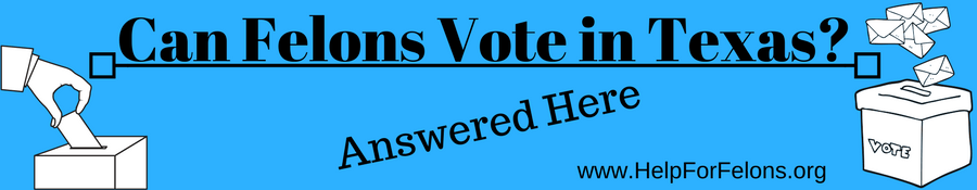 Can Felons Vote In Texas Answered In Detail Help For Felons